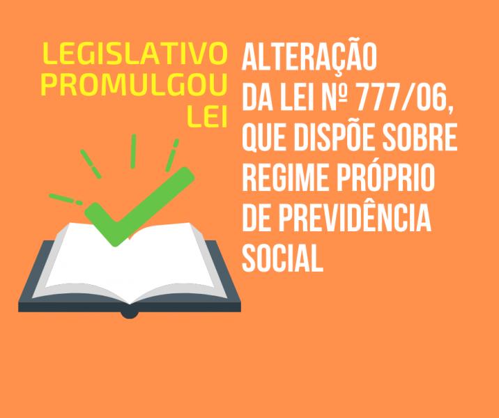Promulgada pelo Legislativo Municipal Lei que altera dispositivos da Lei 777/06 (Previdência Social dos servidores efetivos do município)